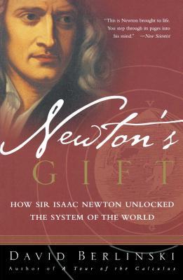 Newton's Gift: How Sir Isaac Newton Unlocked the System of the World - Berlinski, David, PH.D.