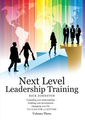 Next Level Leadership Training - Volume Three: Expanding your understanding...Enabling your development...Equipping your life...TO LEAD FOR A LIFETIME - Johnston, Rick