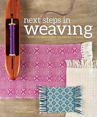 Next Steps in Weaving: What You Never Knew You Needed to Know - Graver, Pattie