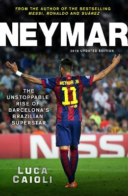 Neymar - 2016 Updated Edition: The Unstoppable Rise of Barcelona's Brazilian Superstar - Caioli, Luca