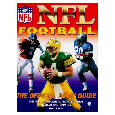 NFL Football: The Official Fan's Guide: The NFL's Complete Authorized Guide, Revised and Updated - Smith, Ron