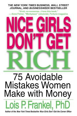 Nice Girls Don't Get Rich: 75 Avoidable Mistakes Women Make with Money - Frankel, Lois P, PH.D.