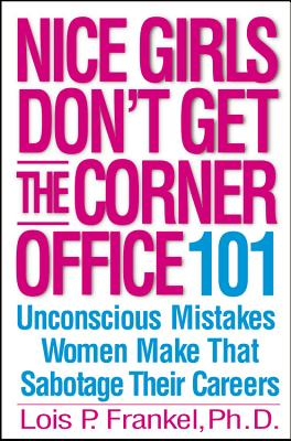 Nice Girls Don't Get the Corner Office: 101 Unconscious Mistakes Women Make That Sabotage Their Careers - Frankel, Lois P