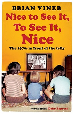 Nice to See It, To See It, Nice: The 1970s in front of the Telly - Viner, Brian