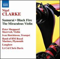 Nigel Clarke: Samurai; Black Fire; The Miraculous Violin - Band of H.M. Royal Marines; Ivan Hutchinson (trumpet); Longbow; Peter Sheppard Skærved (violin); Chris Davis (conductor)