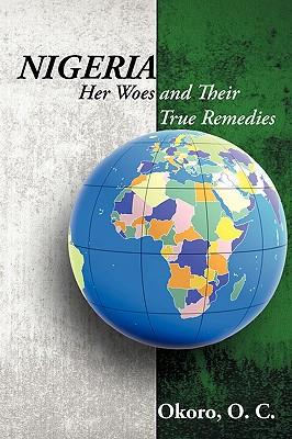 Nigeria: Her Woes and Their True Remedies - Okoro, Dr Onyeije Chukwudum