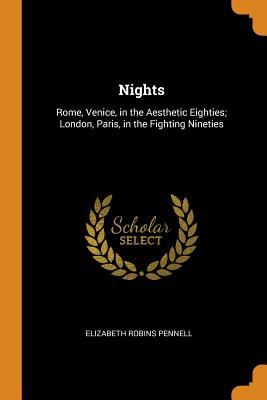 Nights: Rome, Venice, in the Aesthetic Eighties; London, Paris, in the Fighting Nineties - Pennell, Elizabeth Robins