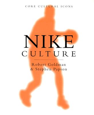 Nike Culture: The Sign of the Swoosh - Goldman, Robert, and Papson, Stephen