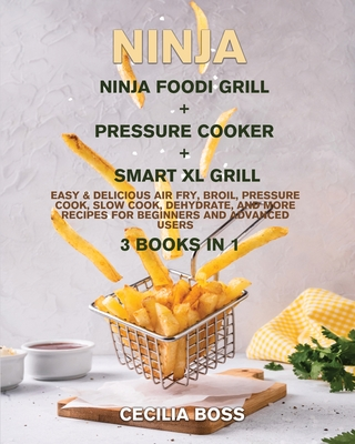 Ninja: 3 BOOKS IN 1: Ninja Foodi Grill + Pressure cooker + Smart XL Grill. Easy & Delicious Air Fry, Broil, Pressure Cook, Slow Cook, Dehydrate, and More Recipes for Beginners and Advanced Users - Boss, Cecilia