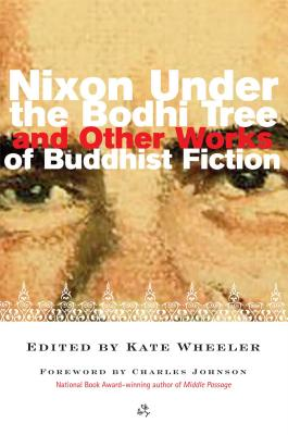 Nixon Under the Bodhi Tree and Other Works of Buddhist Fiction - Wheeler, Kate (Editor), and Johnson, Charles (Foreword by)