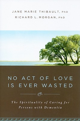No Act of Love Is Ever Wasted: The Spirituality of Caring for Persons with Dementia - Thibault, Jane Marie, and Morgan, Richard L