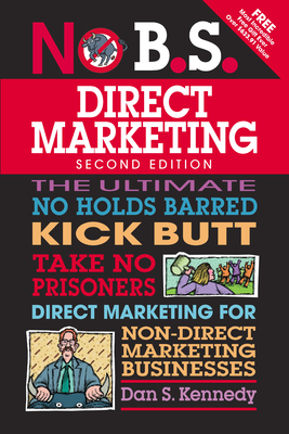 No B.S. Direct Marketing: The Ultimate No Holds Barred Kick Butt Take No Prisoners Direct Marketing for Non-Direct Marketing Businesses - Kennedy, Dan S