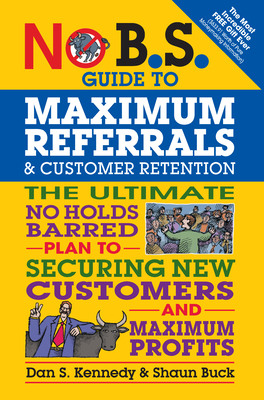 No B.S. Guide to Maximum Referrals and Customer Retention: The Ultimate No Holds Barred Plan to Securing New Customers and Maximum Profits - Kennedy, Dan S, and Buck, Shaun