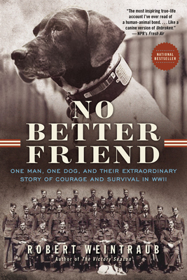 No Better Friend: One Man, One Dog, and Their Extraordinary Story of Courage and Survival in WWII - Weintraub, Robert