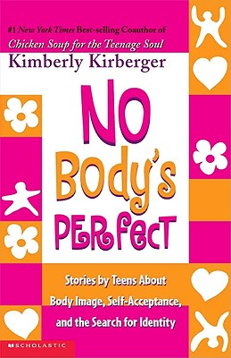 No Body's Perfect: Stories by Teens about Body Image, Self-Acceptance, and the Search for Identity - Kirberger, Kimberly
