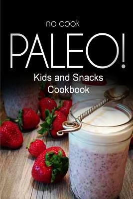 No-Cook Paleo! - Kids and Snacks Cookbook: Ultimate Caveman Cookbook Series, Perfect Companion for a Low Carb Lifestyle, and Raw Diet Food Lifestyle - Ben Plus Publishing No-Cook Paleo Series
