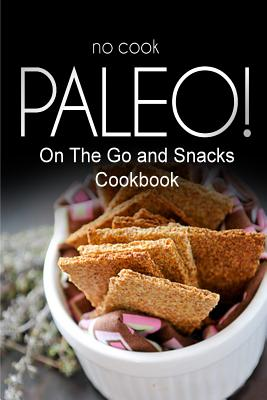 No-Cook Paleo! - On the Go and Snacks Cookbook: Ultimate Caveman Cookbook Series, Perfect Companion for a Low Carb Lifestyle, and Raw Diet Food Lifestyle - Ben Plus Publishing No-Cook Paleo Series