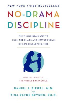 No-Drama Discipline: The Whole-Brain Way to Calm the Chaos and Nurture Your Child's Developing Mind - Siegel, Daniel J, Dr., MD, and Bryson, Tina Payne, Dr., PH D