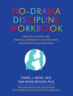 No-Drama Discipline Workbook: Exercises, Activities, and Practical Strategies to Calm the Chaos and Nurture Developing Minds - Siegel, Daniel J, MD, and Bryson, Tina Payne, Dr., PH D