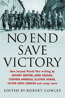 No End Save Victory: A Kaleidoscope of New Second World War Writing - Cowley, Robert (Editor)