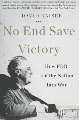 No End Save Victory: How FDR Led the Nation Into War - Kaiser, David
