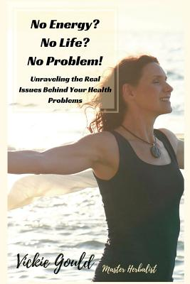 No Energy? No Life? No Problem!: Unraveling the Real Issues Behind Your Health Problems - Gould, Vickie