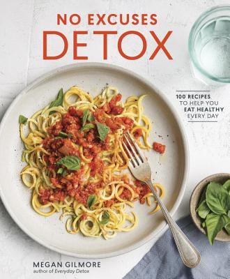 No Excuses Detox: 100 Recipes to Help You Eat Healthy Every Day [A Cookbook] - Gilmore, Megan