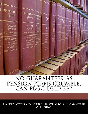 No Guarantees: As Pension Plans Crumble, Can Pbgc Deliver? - United States Congress Senate Special Co (Creator)