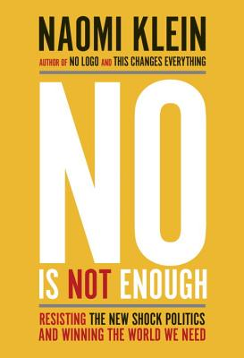 No Is Not Enough: Resisting the New Shock Politics and Winning the World We Need - Klein, Naomi