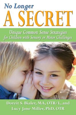 No Longer a Secret: Unique Common Sense Strategies for Children with Sensory or Motor Challenges - Bialer, Doreit Sarah, and Miller, Lucy Jane, PH.D