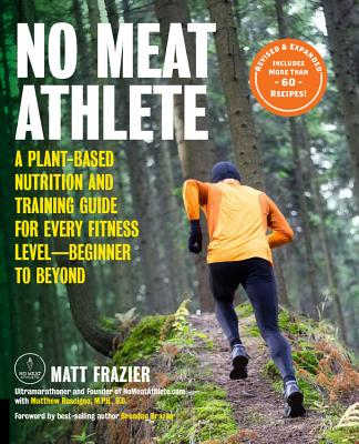 No Meat Athlete, Revised and Expanded: A Plant-Based Nutrition and Training Guide for Every Fitness Level-Beginner to Beyond [includes More Than 60 Recipes!] - Frazier, Matt, and Ruscigno, Matt, M.P.H, R.D., and Brazier, Brendan (Foreword by)