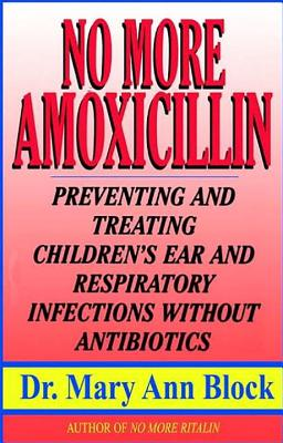 No More Amoxicillin: Preventing and Treating Ear and Respiratory Infections Without Antibiotics - Block, Mary Ann, Dr.