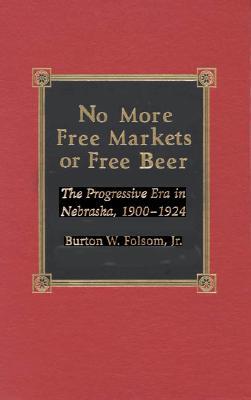 No More Free Markets or Free Beer: The Progressive Era in Nebraska, 1900-1924 - Folsom, Burton W, Jr.