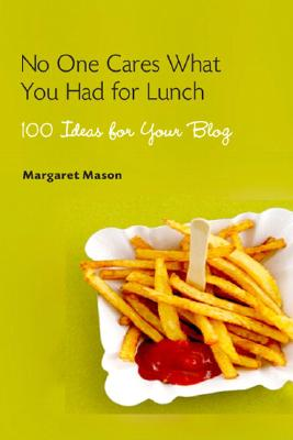 No One Cares What You Had for Lunch: 100 Ideas for Your Blog - Mason, Margaret