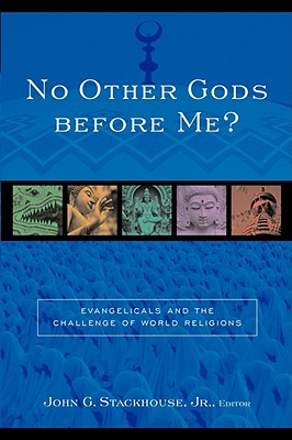 No Other Gods Before Me?: Evangelicals and the Challenge of World Religions - Stackhouse, John G, Jr. (Editor)