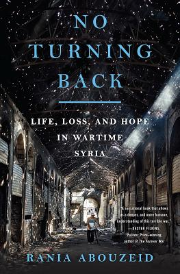 No Turning Back: Life, Loss, and Hope in Wartime Syria - Abouzeid, Rania