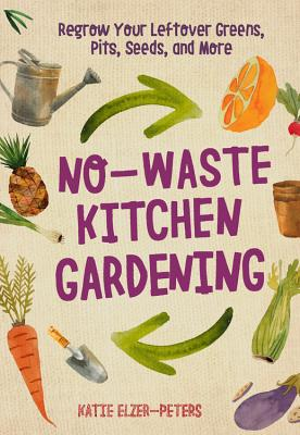 No-Waste Kitchen Gardening: Regrow Your Leftover Greens, Stalks, Seeds, and More - Elzer-Peters, Katie