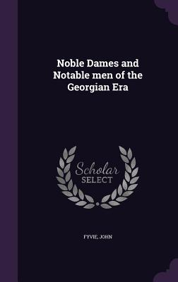 Noble Dames and Notable Men of the Georgian Era - Fyvie, John