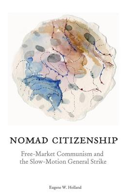 Nomad Citizenship: Free-Market Communism and the Slow-Motion General Strike - Holland, Eugene W