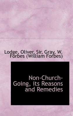 Non-Church-Going, Its Reasons and Remedies - Lodge, Oliver, Sir