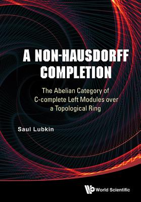 Non-hausdorff Completion, A: The Abelian Category Of C-complete Left Modules Over A Topological Ring - Lubkin, Saul