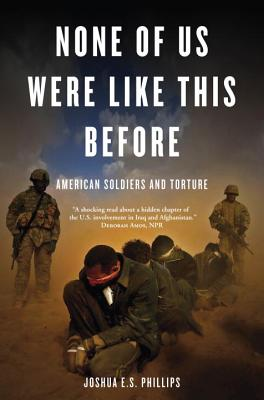 None of Us Were Like This Before: American Soldiers and Torture - Phillips, Joshua E S