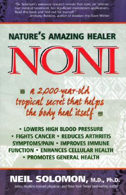Noni: Nature's Amazing Healer: A 2,000 Year Old Tropical Secret That Helps the Body Heal Itself - Solomon, Neil, M.D., Ph.D.