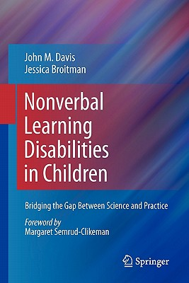 Nonverbal Learning Disabilities in Children: Bridging the Gap Between Science and Practice - Davis, John M., and Broitman, Jessica