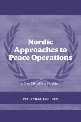 Nordic Approaches to Peace Operations: A New Model in the Making - Jakobsen, Peter Viggo