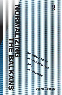 Normalizing the Balkans: Geopolitics of Psychoanalysis and Psychiatry - Bjelic, Dusan I., Professor