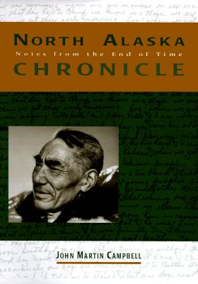 North Alaska Chronicle: Notes from the End of Time - Campbell, John Martin