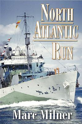 North Atlantic Run: The Royal Canadian Navy and the Battle for the Convoys - Milner, Marc