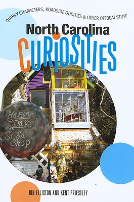 North Carolina Curiosities: Quirky Characters, Roadside Oddities & Other Offbeat Stuff - Elliston, Jon, and Priestly, Kent