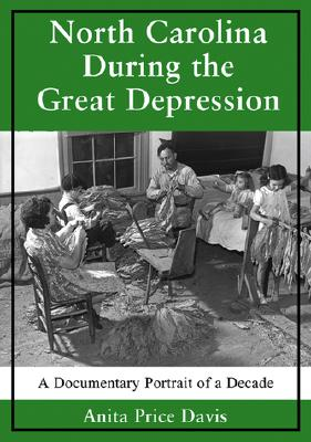 North Carolina During the Great Depression: A Documentary Portrait of a Decade - Price Davis, Anita, Dr. (Compiled by)
